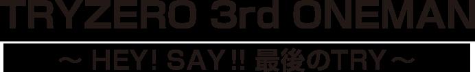 【TRYZERO 3rd ONEMAN】~ HEY!SAY!!最後のTRY ~